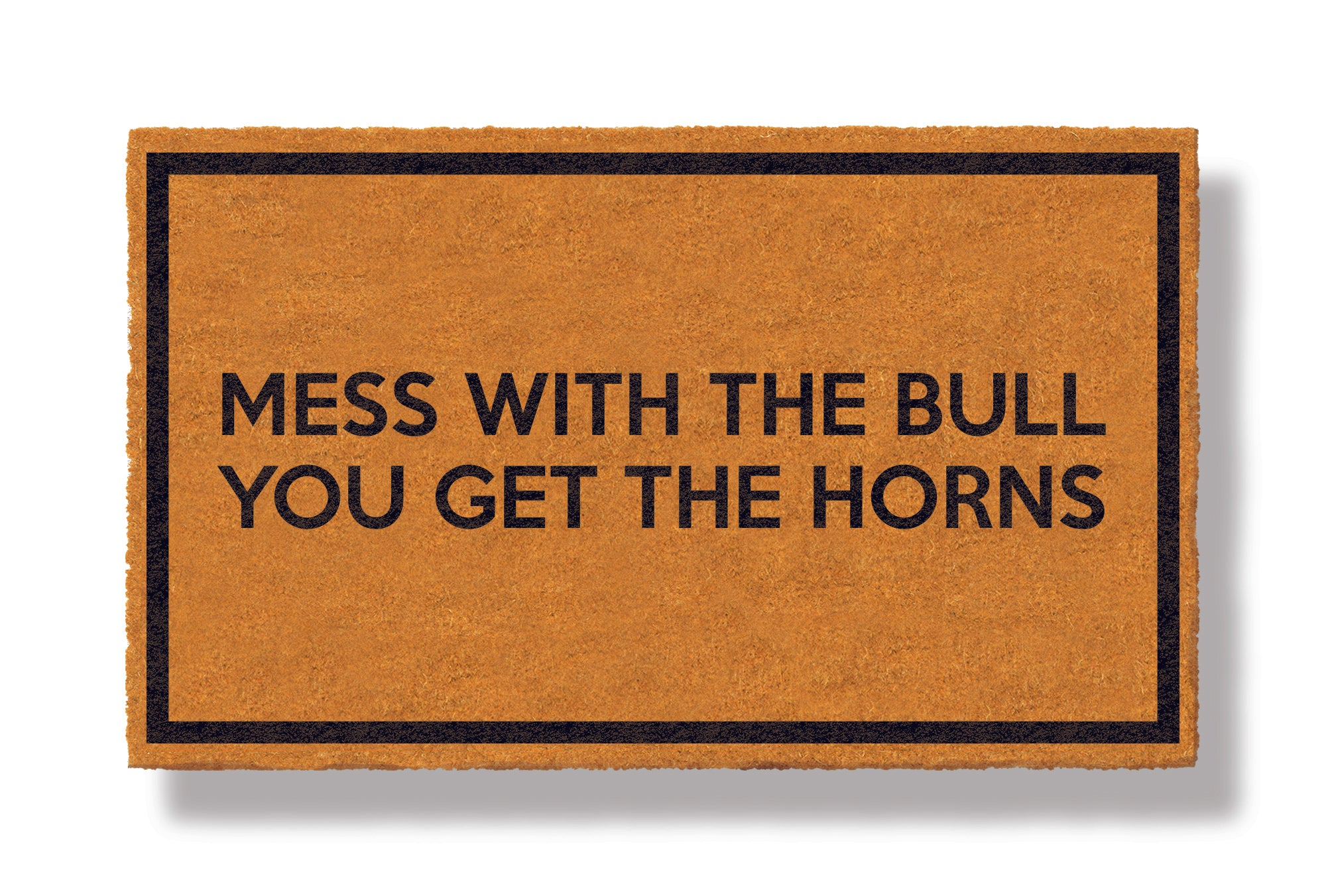 This coir welcome mat is a funny doormat on a white background with a drop shadow. The brown doormat has a black border and has black centered text that reads Mess With The Bull You Get The Horns.
