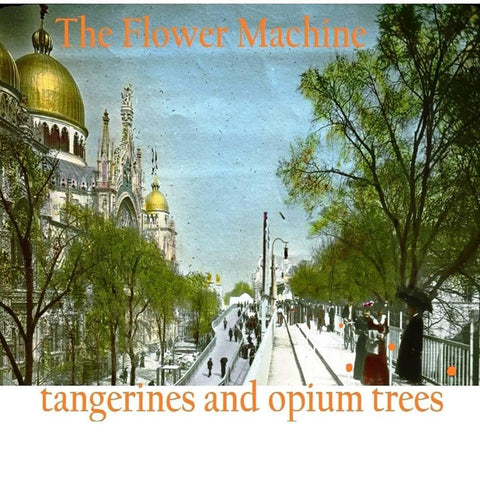The Flower Machine - Tangerines and Opium Trees
