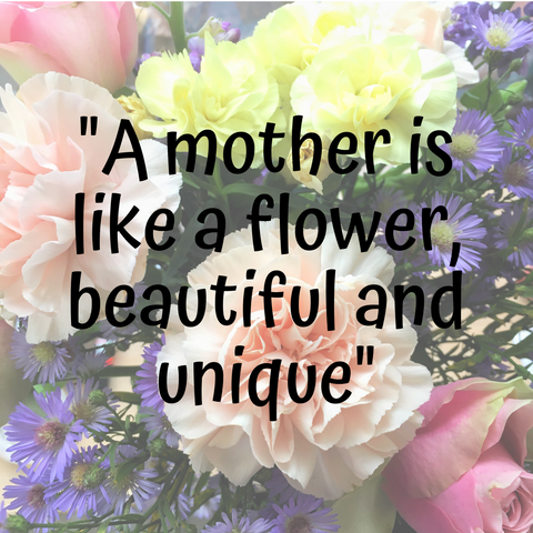 A mother is like a flower, beautiful and unique