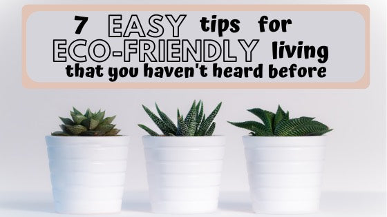 7 easy tips for eco friendly living that you haven't heard before