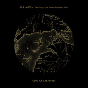 Gifts or Creatures - Fair Mitten (New Songs of the Historic Great Lakes Basin) CD/Vinyl