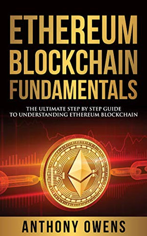 Ethereum Blockchain Fundamentals : The Ultimate Step By Step Guide To Understanding Ethereum Blockchain