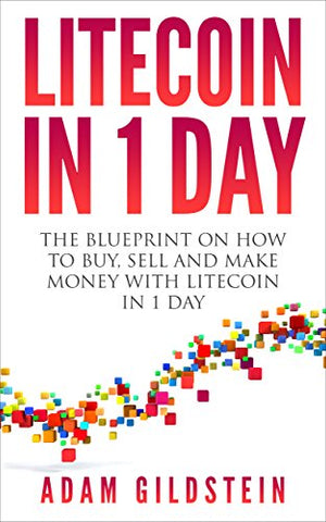 Litecoin In 1 Day: The Blueprint on How to Buy, Sell and Make Money with Litecoin in 1 Day (Litecoin, LTC, Cryptocurrency, Litecoin Mining, Fintech, Bitcoin, Money)