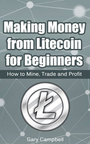 Making Money from Litecoin for Beginners: How to Mine, Trade and Profit