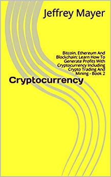 Cryptocurrency: Bitcoin, Ethereum And Blockchain; Learn How To Generate Profits With Cryptocurrency Including Crypto Trading And Mining - Book 2 (Cryptocurrency Billionaires)