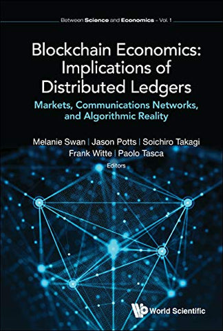 Blockchain Economics: Implications of Distributed Ledgers:Markets, Communications Networks, and Algorithmic Reality