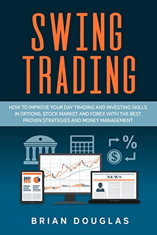 Swing Trading: How to Improve Your Day Trading and Investing Skills in Options, Stock Market and Forex with the Best Proven Strategies and Money Management