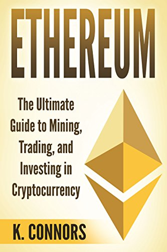 Ethereum: The Ultimate Guide to Mining, Trading, and Investing in Cryptocurrency