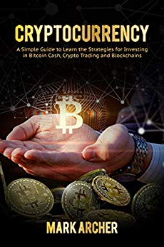 Cryptocurrency: A Simple Guide to Learn the Strategies for Investing in Bitcoin Cash, Crypto Trading and Blockchains (TECHNO CRYPTO Book 1)