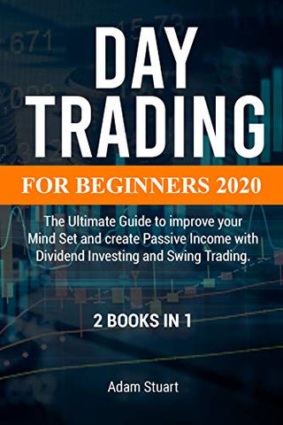 Day trading for beginners 2020: 2 books in 1 - The Ultimate Guide to improve your Mind Set and create Passive Income with Dividend Investing and Swing Trading.