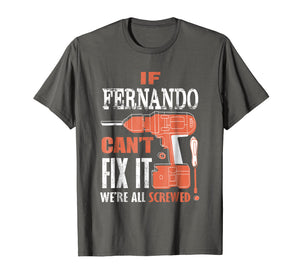 If FERNANDO can't fix it we're all screwed t shirt
