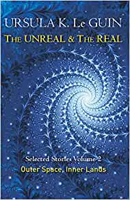 The Unreal & The Real Selected Stories Volume 2, Ursula Le Guin