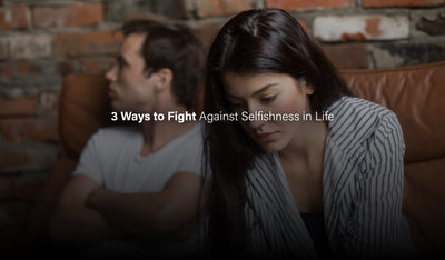 3 Ways to Fight Against Selfishness in Life