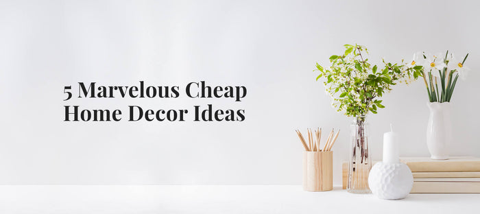 5 Marvelous Cheap Home Decor Ideas