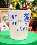 """Your well then"" Ceramic Mug"" *Humorous*"
