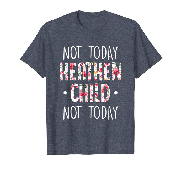 NOT TODAY HEATHEN CHILD NOT TODAY TSHIRT MOTHER'S DAY GIFT