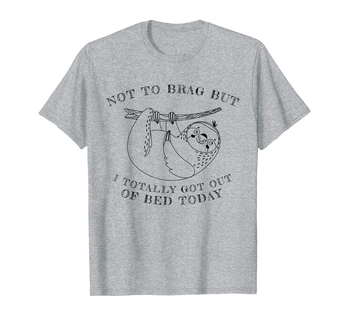 Not To Brag But I Totally Got Out Of Bed Today Sloth T-Shirt