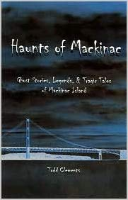 Haunts of Mackinac: Ghost Stories, Legends and Tragic Tales of Mackinac Island