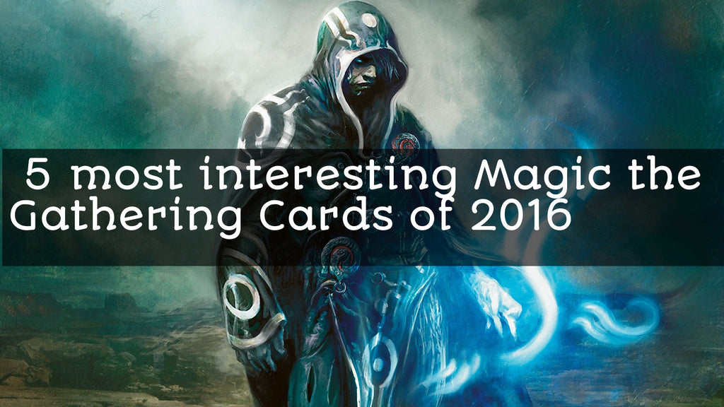 Five most interesting Magic the Gathering cards of 2016