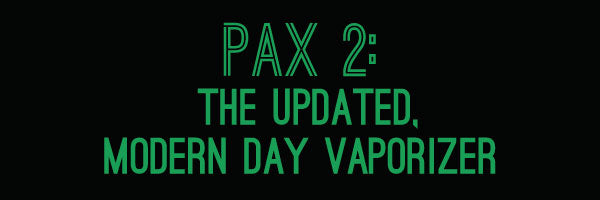 Pax 2: The Updated, Modern Day Vaporizer