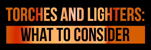Torches and Lighters: What to Consider