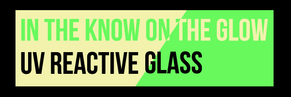 In the Know on the Glow: UV Reactive Glass