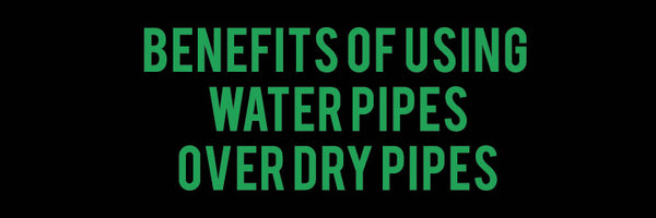 The benefits of using Water Pipes vs using Dry Pipes