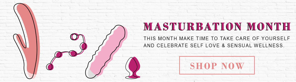 Masturbation Month - Take time to take care of your self and shop sex toys