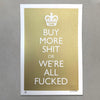 Buy More Shit Gold Screen Print