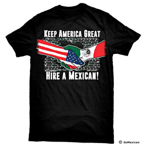 """Keep America Great Hire a Mexican"" T-Shirt"