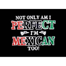 Load image into Gallery viewer, Not Only Am I Perfect I'm Mexican Too! T-Shirt