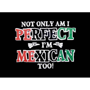 Not Only Am I Perfect I'm Mexican Too! T-Shirt