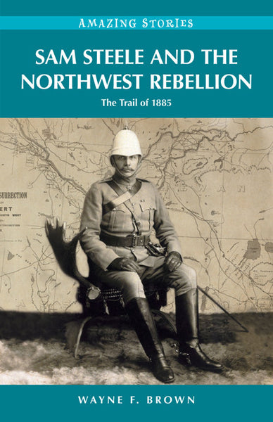 Amazing Stories: Sam Steele and the Northwest Rebellion