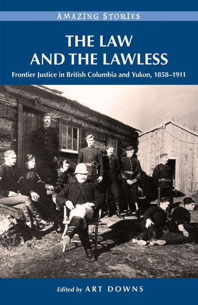 Amazing Stories: The Law and the Lawless (Frontier Justice in British Columbia and Yukon, 1858-1911)