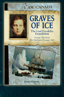 I am Canada: Graves of Ice, the Lost Franklin Expedition, George Chambers, The Northwest Passage, 1845