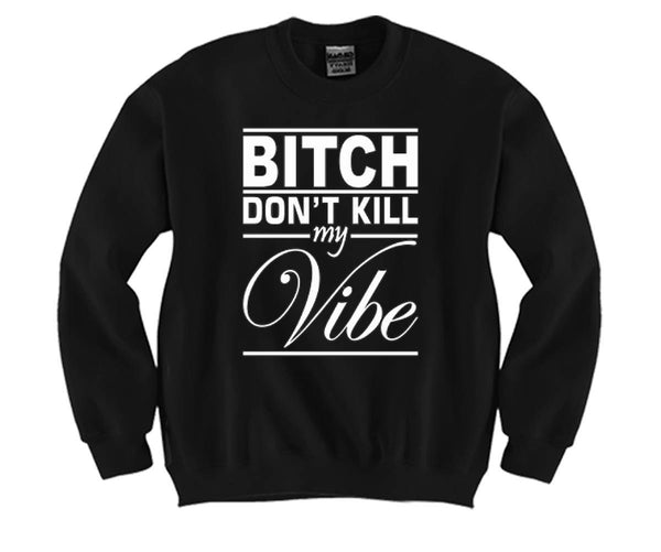 ed7a0c03 Bitch Don't Kill My Vibe Unisex Crewneck Funny and Music