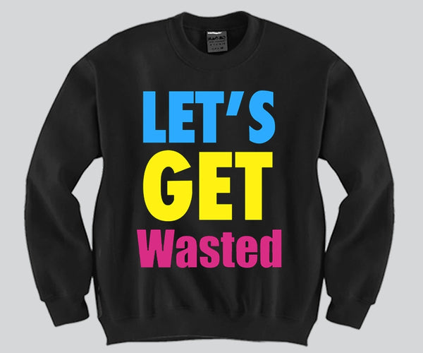Let's Get Wasted Crewneck Funny and Music