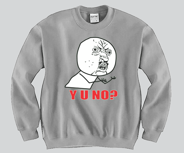 Y U NO ? Crewneck Funny and Music