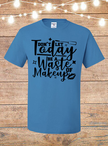 Don't Let Today Be A Waste Of Makeup T-Shirt