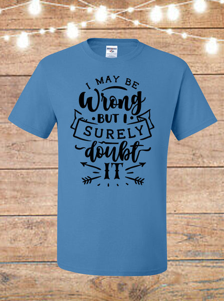 I May Be Wrong, But I Highly Doubt It T-shirt