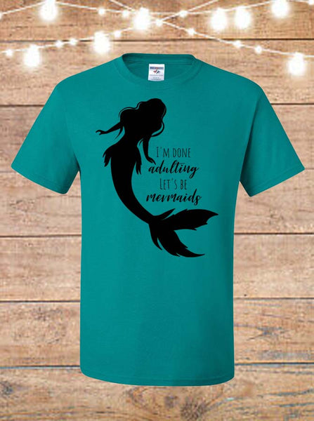 I'm Done Adulting, Let's Be Mermaids T-Shirt