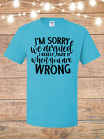 I'm Sorry We Argued, I Really Hate It When You're Wrong T-Shirt