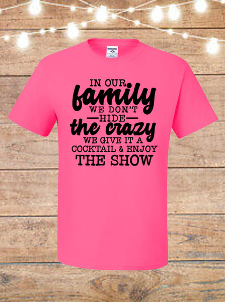 In Our Family We Don't Hide The Crazy, We Give It A Cocktail and Enjoy The Show T-Shirt