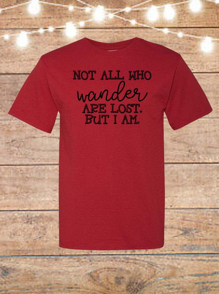 Not All Who Wander Are Lost, But I Am T-Shirt