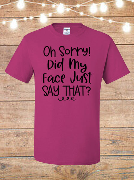 Oh Sorry Did My Face Just Say That T-Shirt