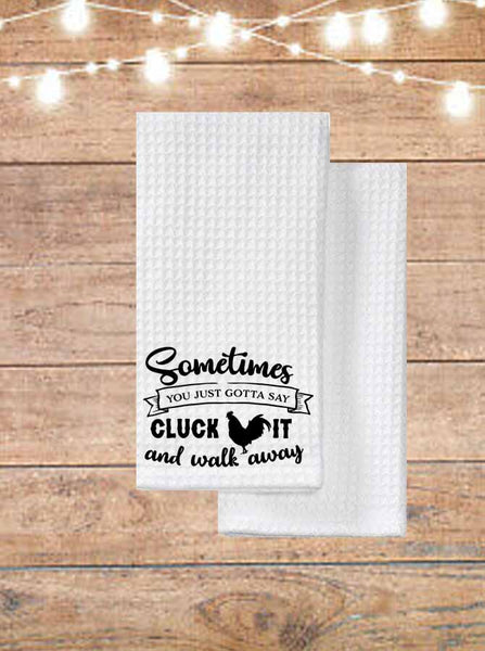Sometimes You Just Gotta Say Cluck It And Walk Away Kitchen Towel