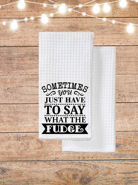 Sometimes You Just Have To Say What The Fudge Kitchen Towel