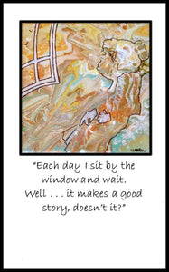"""EACH DAY I SIT BY THE WINDOW AND WAIT."""
