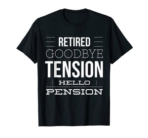 Retired - Goodbye Tension Hello Pension Funny T-Shirt