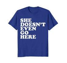 Load image into Gallery viewer, She Doesn't Even Go Here Tee Shirt - Funny Mean T-Shirt